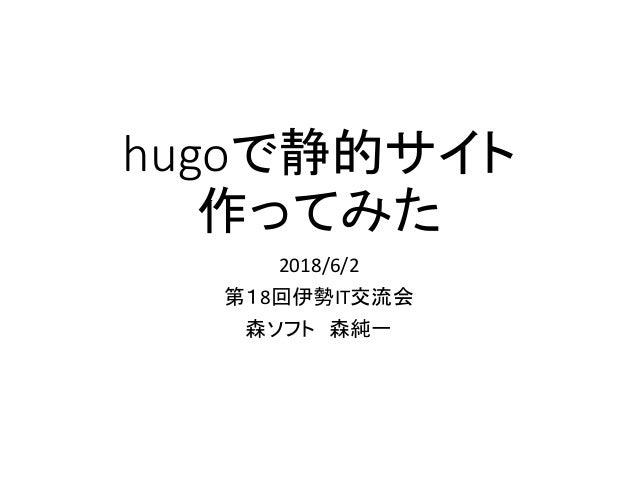 hugoで静的サイト 作ってみた 2018/6/2 第18回伊勢IT交流会 森ソフト 森純一