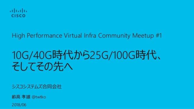 High Performance Virtual Infra Community Meetup #1 10G/40G 25G/100G @twtko 2018/06