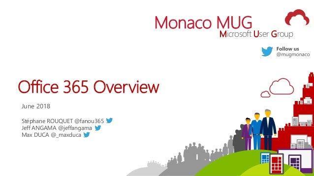 1 Monaco MUG Microsoft User Group Office 365 Overview June 2018 Stéphane ROUQUET @fanou365 Jeff ANGAMA @jeffangama Max DUC...