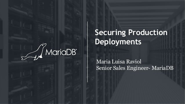 Securing Production Deployments Maria Luisa Raviol Senior Sales Engineer- MariaDB