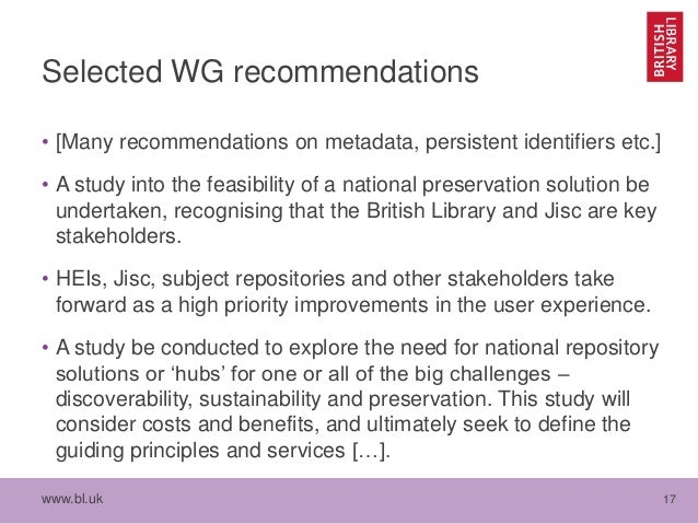 www.bl.uk 17 Selected WG recommendations • [Many recommendations on metadata, persistent identifiers etc.] • A study into ...