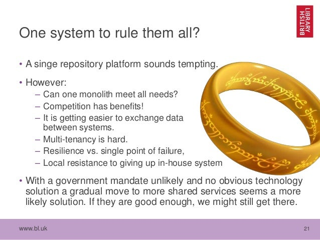 www.bl.uk 21 One system to rule them all? • A singe repository platform sounds tempting. • However: – Can one monolith mee...