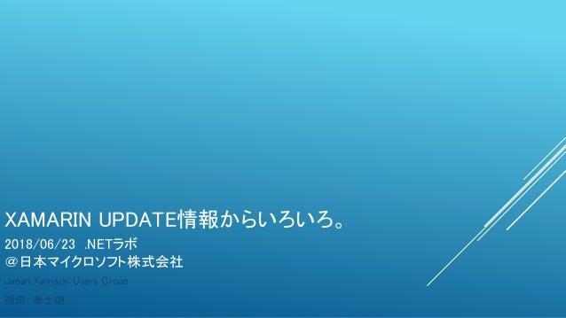 XAMARIN UPDATE情報からいろいろ。 Japan Xamarin Users Group 福田 拳士朗 2018/06/23 .NETラボ @日本マイクロソフト株式会社