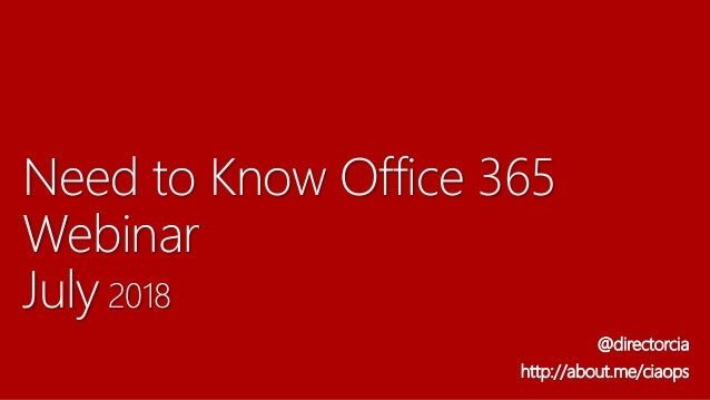 Need to Know Office 365 Webinar July 2018 @directorcia http://about.me/ciaops