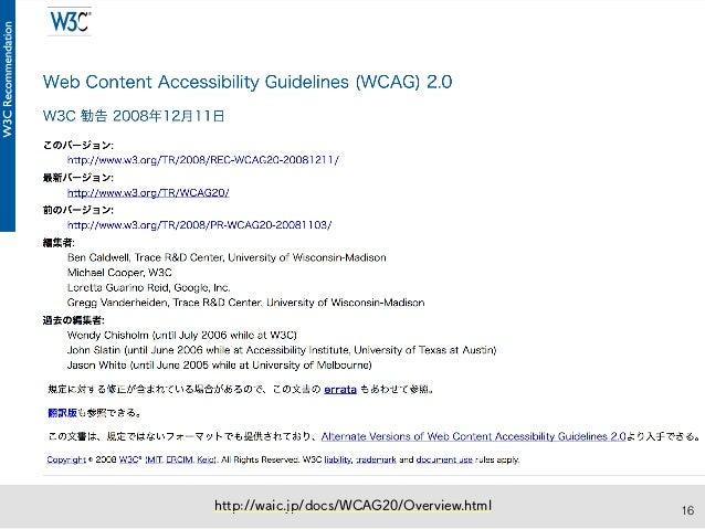 16 WCAG 2.0(W3C勧告)が、 そのまま国際規格であるISO/IEC規格に (ISO/IEC 40500:2012) WCAG 2.0 http://waic.jp/docs/WCAG20/Overview.html