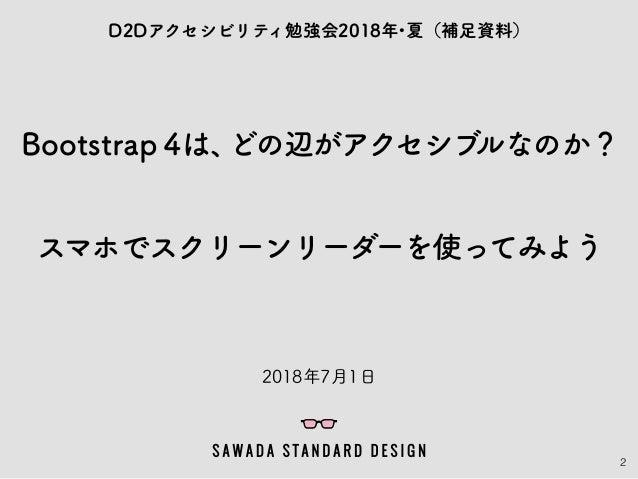 2 Bootstrap 4は、どの辺がアクセシブルなのか? スマホでスクリーンリーダーを使ってみよう D2Dアクセシビリティ勉強会2018年・夏(補足資料) 2018年7月1日