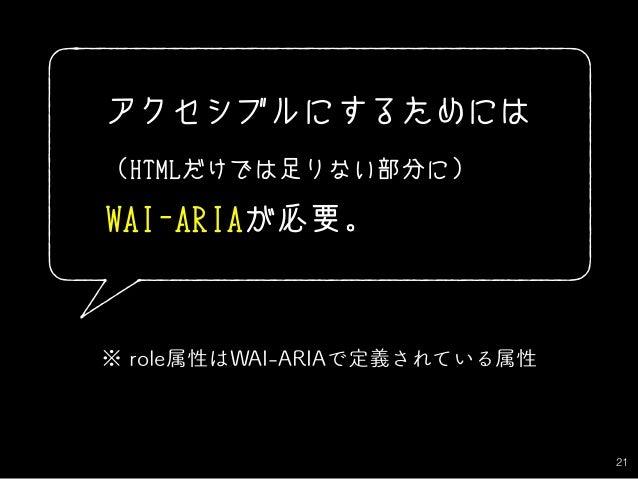 21 アクセシブルにするためには (HTMLだけでは足りない部分に) WAI-ARIAが必要。 ※ role属性はWAI-ARIAで定義されている属性