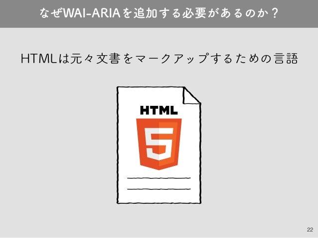 22 HTMLは元々文書をマークアップするための言語 なぜWAI-ARIAを追加する必要があるのか?
