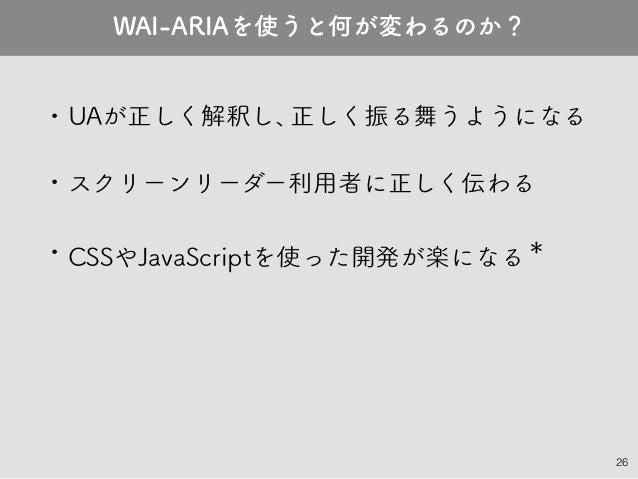 26 • UAが正しく解釈し、正しく振る舞うようになる • スクリーンリーダー利用者に正しく伝わる • CSSやJavaScriptを使った開発が楽になる* WAI-ARIAを使うと何が変わるのか?