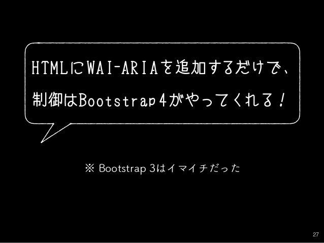 27 HTMLにWAI-ARIAを追加するだけで、 制御はBootstrap 4がやってくれる! ※ Bootstrap 3はイマイチだった
