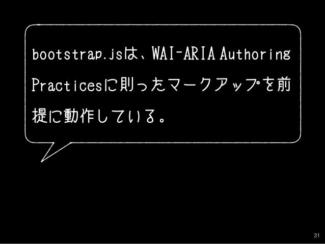 31 bootstrap.jsは、WAI-ARIA Authoring Practicesに則ったマークアップを前 提に動作している。