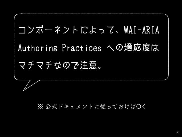 36 コンポーネントによって、WAI-ARIA Authoring Practices への適応度は マチマチなので注意。 ※ 公式ドキュメントに従っておけばOK
