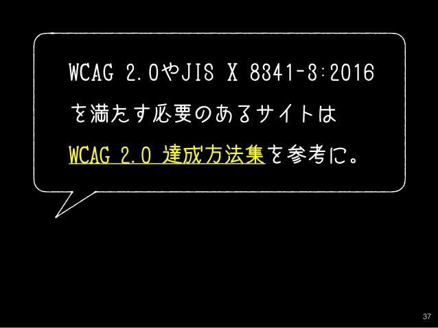 37 WCAG 2.0やJIS X 8341-3:2016 を満たす必要のあるサイトは WCAG 2.0 達成方法集を参考に。