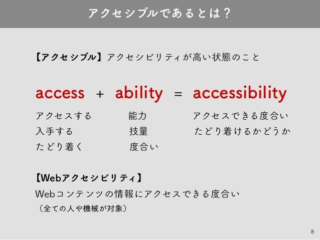 8 【アクセシブル】アクセシビリティが高い状態のこと access + ability = accessibility アクセスする    能力     アクセスできる度合い 入手する      技量     たどり着けるかどうか たどり着く ...