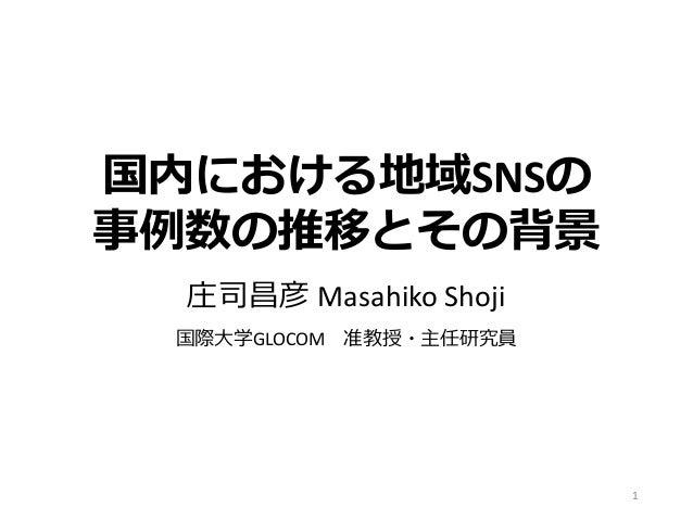 国内における地域SNSの 事例数の推移とその背景 庄司昌彦 Masahiko Shoji 国際大学GLOCOM 准教授・主任研究員 1