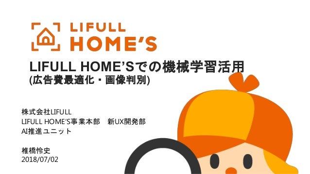 株式会社LIFULL LIFULL HOME'S事業本部 新UX開発部 AI推進ユニット 椎橋怜史 2018/07/02 LIFULL HOME'Sでの機械学習活用 (広告費最適化・画像判別)