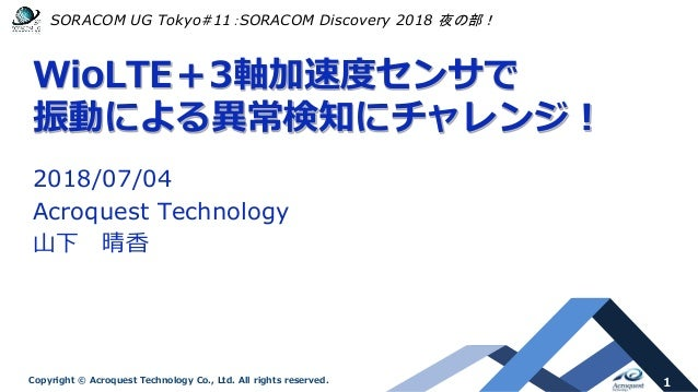 1Copyright © Acroquest Technology Co., Ltd. All rights reserved. WioLTE+3軸加速度センサで 振動による異常検知にチャレンジ! 2018/07/04 Acroquest Te...