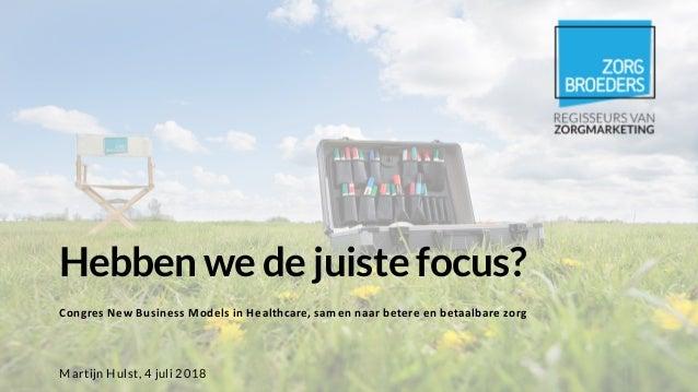 Hebben we de juiste focus? Congres New Business Models in Healthcare, samen naar betere en betaalbare zorg Martijn Hulst, ...