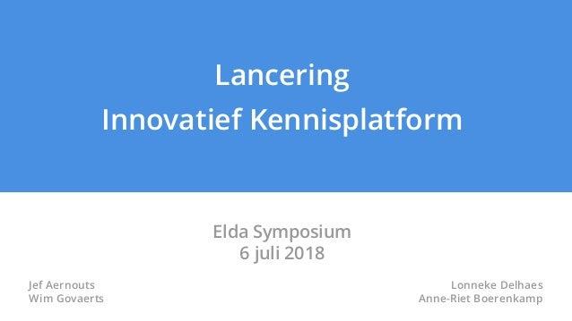 Lancering Innovatief Kennisplatform Elda Symposium 6 juli 2018 Jef Aernouts Wim Govaerts Lonneke Delhaes Anne-Riet Boerenk...