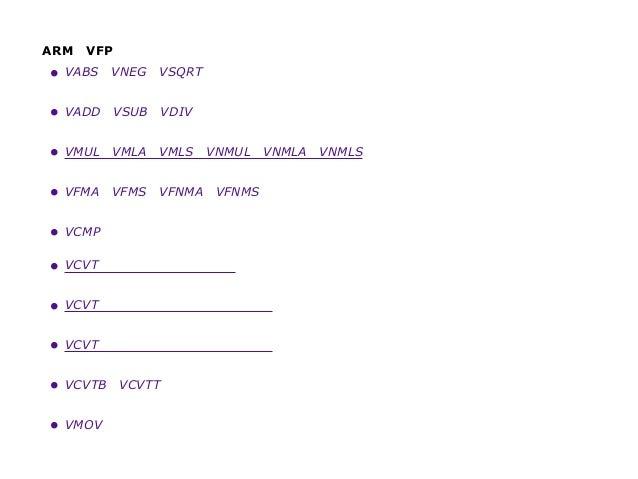 ARMのVFP アセンブラ命令 • VABS、VNEG、VSQRT 浮動小数点絶対値、否定、および平方根 • VADD、VSUB、VDIV 浮動小数点加算、減算、および除算 • VMUL、VMLA、VMLS、VNMUL、VNMLA、VNML...