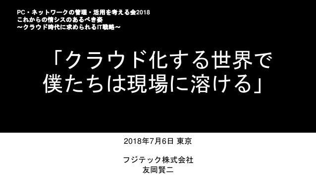 「クラウド化する世界で 僕たちは現場に溶ける」 2018年7月6日 東京 フジテック株式会社 友岡賢二 PC・ネットワークの管理・活用を考える会2018 これからの情シスのあるべき姿 ~クラウド時代に求められるIT戦略~