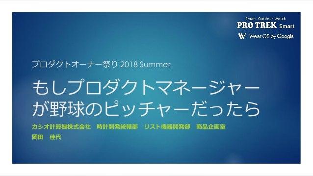 プロダクトオーナー祭り 2018 Summer もしプロダクトマネージャー が野球のピッチャーだったら カシオ計算機株式会社 時計開発統轄部 リスト機器開発部 商品企画室 岡田 佳代