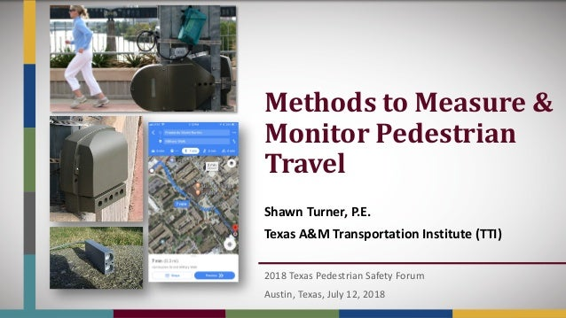 Methods	to	Measure	&	 Monitor	Pedestrian	 Travel Shawn Turner, P.E. Texas A&M Transportation Institute (TTI) 2018 Texas Pe...