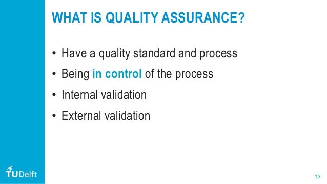 13 WHAT IS QUALITY ASSURANCE? • Have a quality standard and process • Being in control of the process • Internal validatio...