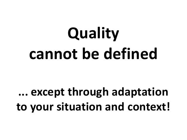 Quality cannot be defined ... except through adaptation to your situation and context!