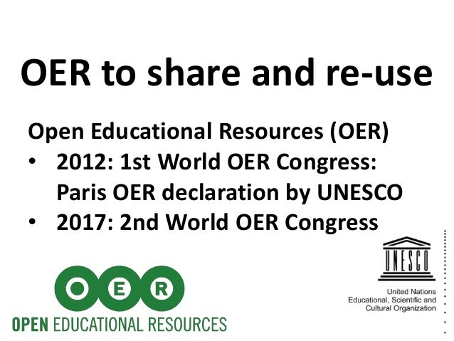 Open Educational Resources (OER) • 2012: 1st World OER Congress: Paris OER declaration by UNESCO • 2017: 2nd World OER Con...