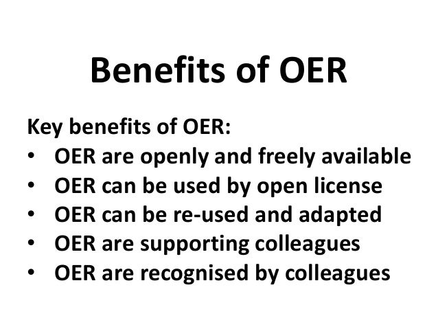 Key benefits of OER: • OER are openly and freely available • OER can be used by open license • OER can be re-used and adap...