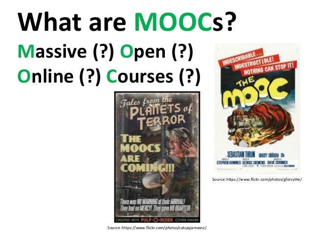 Source: https://www.flickr.com/photos/catspyjamasnz/ Source: https://www.flickr.com/photos/gforsythe/ What are MOOCs? Mass...