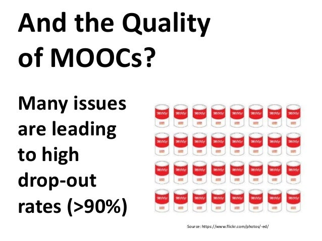Source: https://www.flickr.com/photos/-ed/ And the Quality of MOOCs? Many issues are leading to high drop-out rates (>90%)