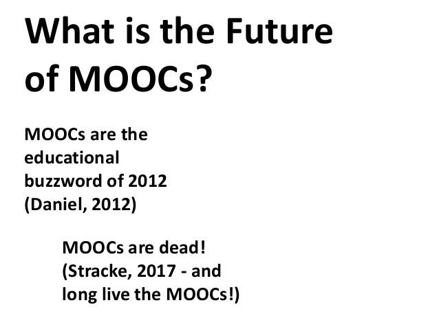 What is the Future of MOOCs? MOOCs are dead! (Stracke, 2017 - and long live the MOOCs!) MOOCs are the educational buzzword...