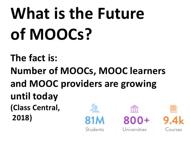 What is the Future of MOOCs? The fact is: Number of MOOCs, MOOC learners and MOOC providers are growing until today (Class...
