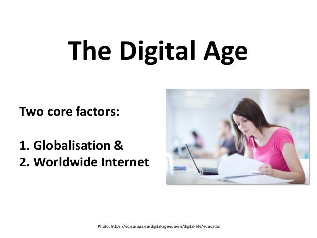 Two core factors: 1. Globalisation & 2. Worldwide Internet The Digital Age Photo: https://ec.europa.eu/digital-agenda/en/d...