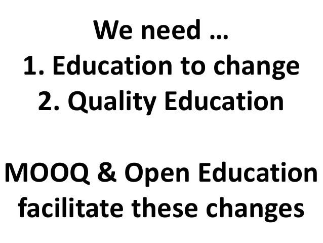 We need … 1. Education to change 2. Quality Education MOOQ & Open Education facilitate these changes