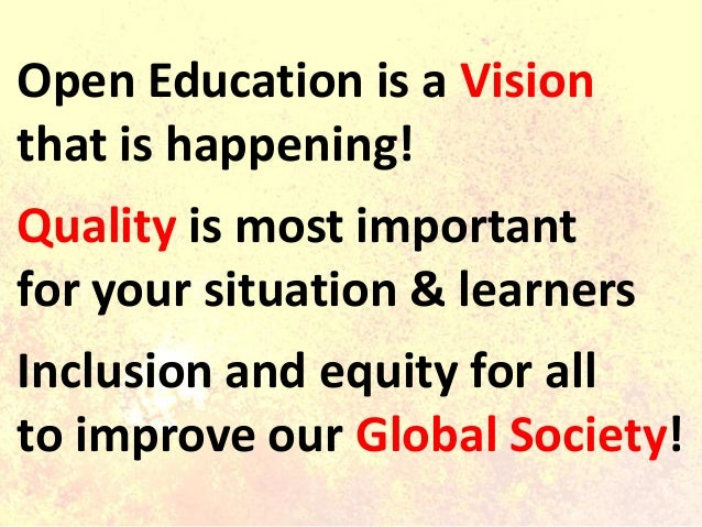 Open Education is a Vision that is happening! Quality is most important for your situation & learners Inclusion and equity...