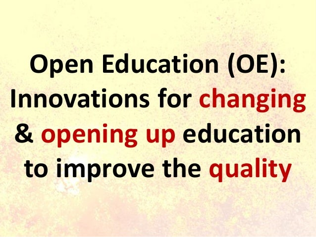 Open Education (OE): Innovations for changing & opening up education to improve the quality