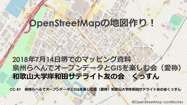 OpenStreetMapの地図作り! 2018年7月14日堺でのマッピング資料 泉州らへんでオープンデータとGISを楽しむ会(愛称) 和歌山大学岸和田サテライト友の会 くっすん CC-BY 泉州らへんでオープンデータとGISを楽しむ会(愛称)...