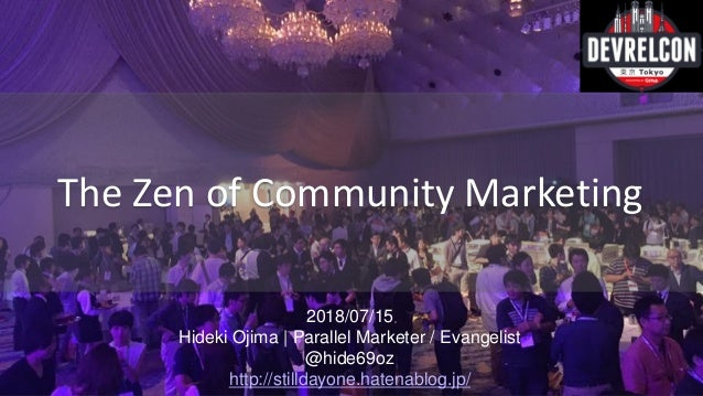 2018/07/15 Hideki Ojima | Parallel Marketer / Evangelist @hide69oz http://stilldayone.hatenablog.jp/ The Zen of Community ...