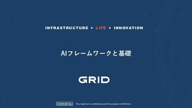 CONFIDENTIAL INFRASTRUCTURE + LIFE + INNOVATION This material is confidential and the property of GRID Inc. AIフレームワークと基礎