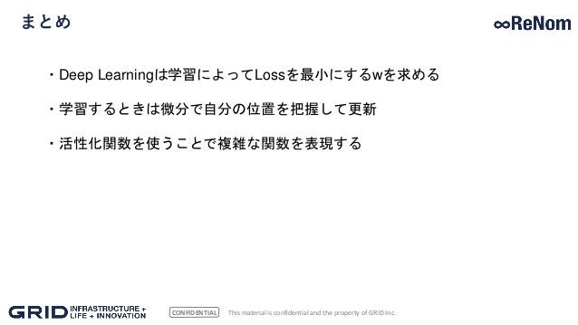CONFIDENTIAL まとめ This material is confidential and the property of GRID Inc. ・Deep Learningは学習によってLossを最小にするwを求める ・学習するときは...