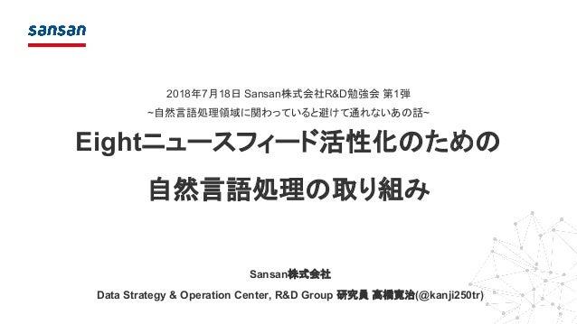 2018年7月18日 Sansan株式会社R&D勉強会 第1弾 ~自然言語処理領域に関わっていると避けて通れないあの話~ Eightニュースフィード活性化のための 自然言語処理の取り組み Data Strategy & Operation Ce...