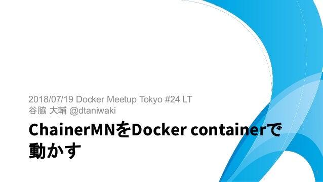 2018/07/19 Docker Meetup Tokyo #24 LT 谷脇 大輔 @dtaniwaki ChainerMNをDocker containerで 動かす 1