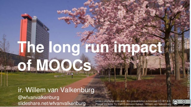 The long run impact of MOOCs ir. Willem van Valkenburg @wfvanvalkenburg slideshare.net/wfvanvalkenburg Unless otherwise in...
