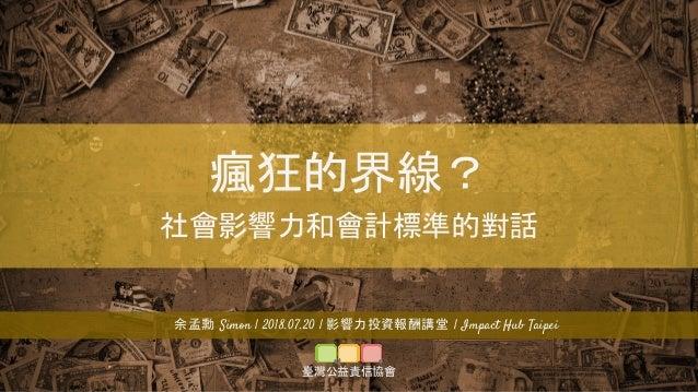 瘋狂的界線? 社會影響力和會計標準的對話 余孟勳 Simon | 2018.07.20 | 影響力投資報酬講堂 | Impact Hub Taipei 臺灣公益責信協會
