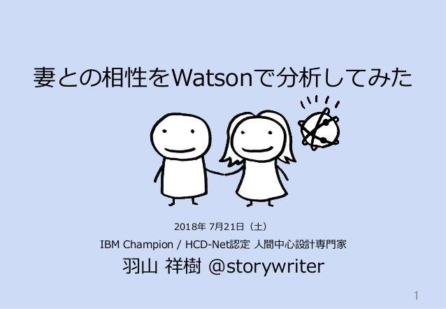 妻との相性をWatsonで分析してみた IBM Champion / HCD-Net認定 ⼈間中⼼設計専⾨家 ⽻⼭ 祥樹 @storywriter 1 2018年 7⽉21⽇(⼟)