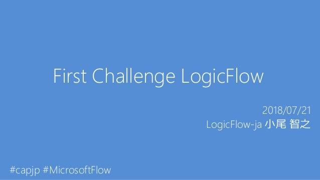 First Challenge LogicFlow 2018/07/21 LogicFlow-ja 小尾 智之 #capjp #MicrosoftFlow