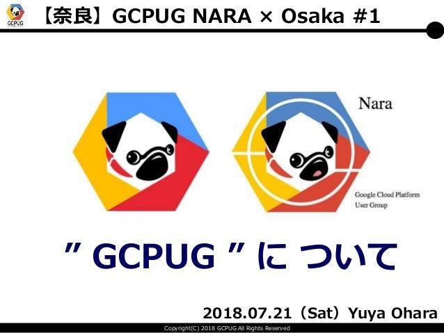 "Copyright(C) 2018 GCPUG All Rights Reserved 【奈良】GCPUG NARA × Osaka #1 "" GCPUG "" に ついて 2018.07.21(Sat)Yuya Ohara"